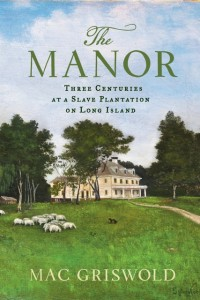 Mac Griswold, author of The Manor: Three Centuries at a Slave Plantation on Long Island, will visit the Bartow-Pell Mansion Museum
